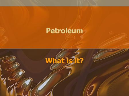 Petroleum What is it?. Petroleum—what is in it? Complex mixture of hydrocarbons AKA crude oil and black gold Can be colorless to black, as fluid as water.