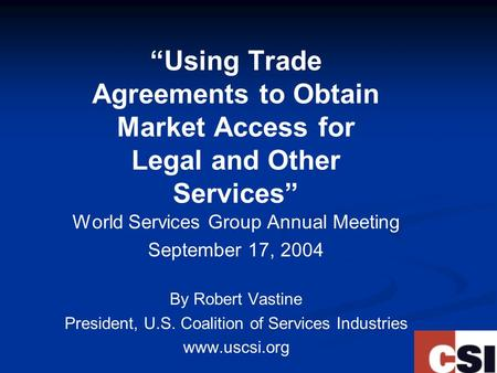 """Using Trade Agreements to Obtain Market Access for Legal and Other Services"" World Services Group Annual Meeting September 17, 2004 By Robert Vastine."