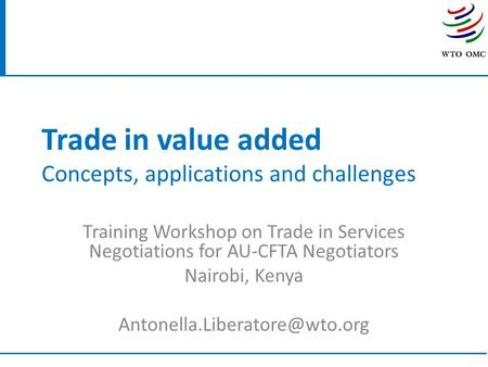 Trade in value added Concepts, applications and challenges Training Workshop on Trade in Services Negotiations for AU-CFTA Negotiators Nairobi, Kenya