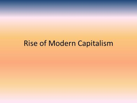 Rise of Modern Capitalism. What is Capitalism? Economic system where money is invested in businesses Grew due to overseas exploration..need money As cities.