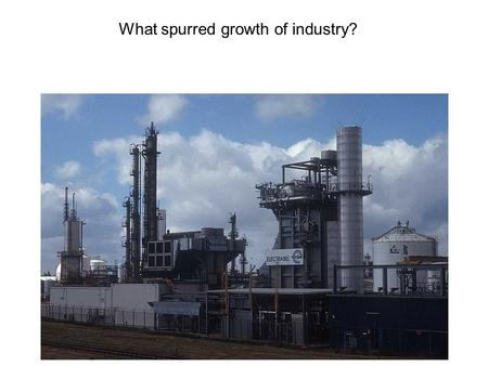 What spurred growth of industry?. ANSWER! Technological change.