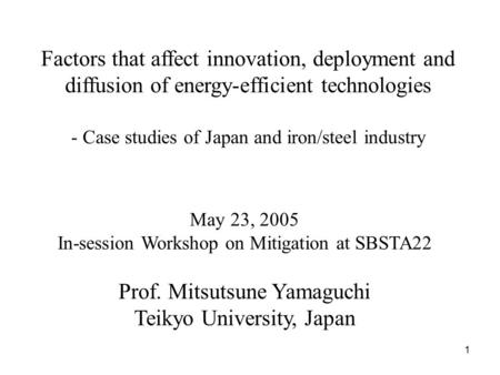 1 Factors that affect innovation, deployment and diffusion of energy-efficient technologies - Case studies of Japan and iron/steel industry May 23, 2005.