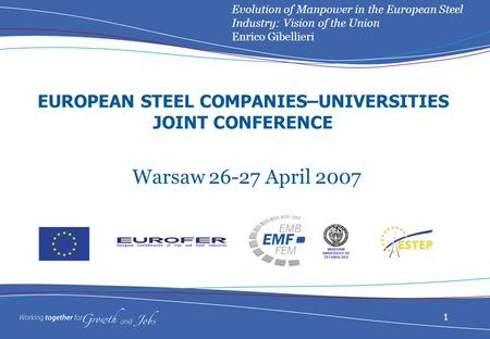 Evolution of Manpower in the European Steel Industry: Vision of the Union Enrico Gibellieri 1 EUROPEAN STEEL COMPANIES–UNIVERSITIES JOINT CONFERENCE Warsaw.