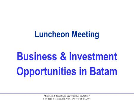 """Business & Investment Opportunities in Batam"" New York & Washington Visit - October 26-27, 2004 Luncheon Meeting Business & Investment Opportunities in."