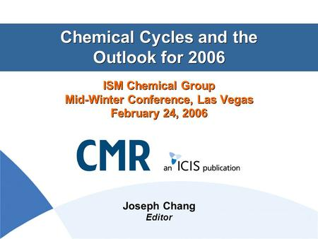 Chemical Cycles and the Outlook for 2006 ISM Chemical Group Mid-Winter Conference, Las Vegas February 24, 2006 Joseph Chang Editor.