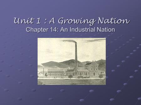 Unit 1 : A Growing Nation Chapter 14: An Industrial Nation.