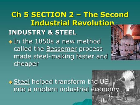 Ch 5 SECTION 2 – The Second Industrial Revolution INDUSTRY & STEEL  In the 1850s a new method called the Bessemer process made steel-making faster and.