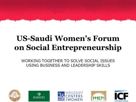 US-Saudi Women's Forum on Social Entrepreneurship WORKING TOGETHER TO SOLVE SOCIAL ISSUES USING BUSINESS AND LEADERSHIP SKILLS.