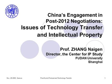 Nov. 28 2008, GenevaPost Kyoto Protocal and Technology Transfer1 China's Engagement in Post-2012 Negotiations: Issues of Technology Transfer and Intellectual.