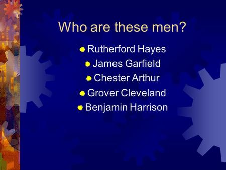 Who are these men?  Rutherford Hayes  James Garfield  Chester Arthur  Grover Cleveland  Benjamin Harrison.