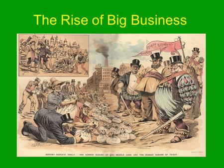 The Rise of Big Business. Henry Bessemer Created a cheap and efficient process for making steel.