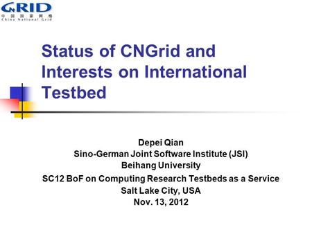 Status of CNGrid and Interests on International Testbed Depei Qian Sino-German Joint Software Institute (JSI) Beihang University SC12 BoF on Computing.