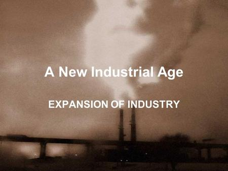 A New Industrial Age EXPANSION OF INDUSTRY. Industrialization Factors that lead to U.S. Industry: –Nat. Resources –Gov. support for business –Growing.