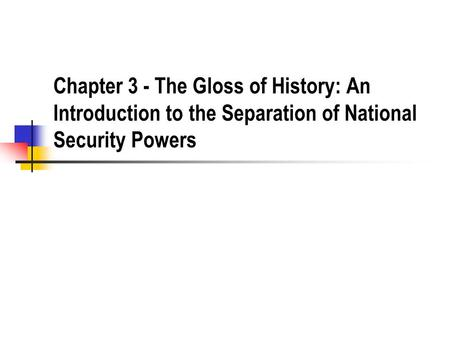 Chapter 3 - The Gloss of History: An Introduction to the Separation of National Security Powers.