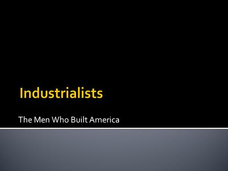 The Men Who Built America.  1794-1877  Gained his wealth through a massive shipping and railroad empire  He owned most of the railroads in America.