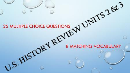 U.S. HISTORY REVIEW UNITS 2 & 3 25 MULTIPLE CHOICE QUESTIONS 8 MATCHING VOCABULARY.