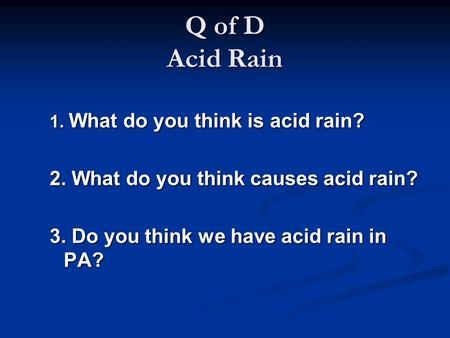 Q of D Acid Rain 1. What do you think is acid rain? 2. What do you think causes acid rain? 3. Do you think we have acid rain in PA?