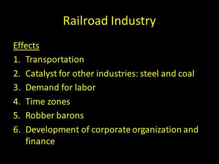 Railroad Industry Effects 1.Transportation 2.Catalyst for other industries: steel and coal 3.Demand for labor 4.Time zones 5.Robber barons 6.Development.
