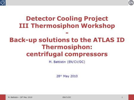 M. Battistin – 28 th May 2010EN/CV/DC1 M. Battistin (EN/CV/DC) 28 th May 2010 Detector Cooling Project III Thermosiphon Workshop - Back-up solutions to.