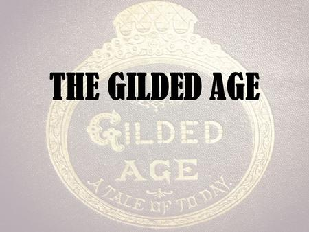 "THE GILDED AGE. Background What does ""gilded"" mean? – Thin gold coating – Term coined by Mark Twain – U.S. Society/Politics looked shiny on the outside,"