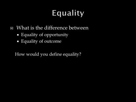  What is the difference between  Equality of opportunity  Equality of outcome How would you define equality?