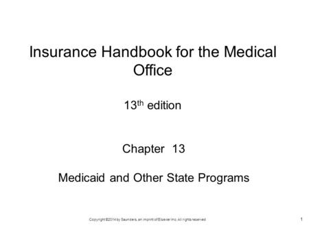 Copyright ©2014 by Saunders, an imprint of Elsevier Inc. All rights reserved 1 Chapter 13 Medicaid and Other State Programs Insurance Handbook for the.