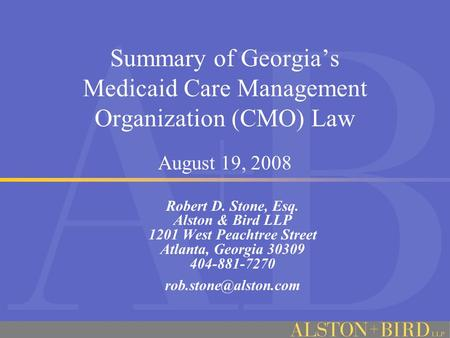 Summary of Georgia's Medicaid Care Management Organization (CMO) Law August 19, 2008 Robert D. Stone, Esq. Alston & Bird LLP 1201 West Peachtree Street.