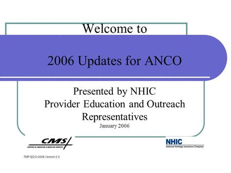 Welcome to 2006 Updates for ANCO Presented by NHIC Provider Education and Outreach Representatives January 2006 TMP-EDO-0006 Version 2.0.