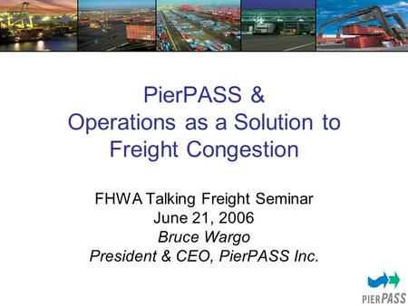 PierPASS & Operations as a Solution to Freight Congestion FHWA Talking Freight Seminar June 21, 2006 Bruce Wargo President & CEO, PierPASS Inc.
