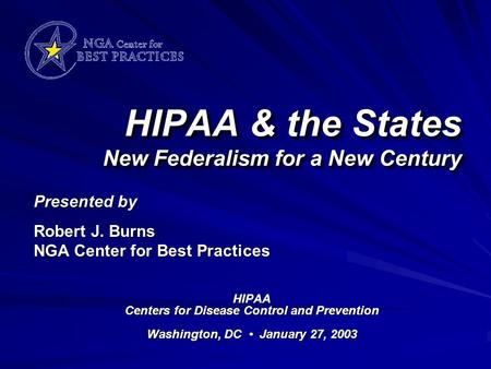 HIPAA & the States New Federalism for a New Century HIPAA Centers for Disease Control and Prevention Washington, DC January 27, 2003 Presented by Robert.