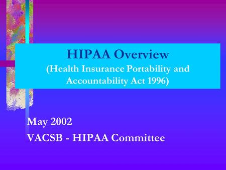 HIPAA Overview (Health Insurance Portability and Accountability Act 1996) May 2002 VACSB - HIPAA Committee.