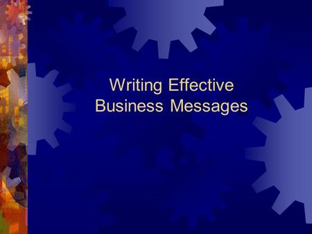 Writing Effective Business Messages. Introduction to Good Business Writing  Keep in mind that your reader doesn't have much time.  Know where you are.