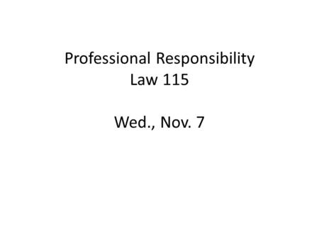Professional Responsibility Law 115 Wed., Nov. 7.
