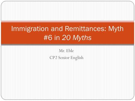 Mr. Eble CP2 Senior English Immigration and Remittances: Myth #6 in 20 Myths.