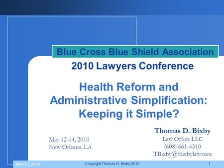 Thomas D. Bixby Law Office LLC (608) 661-4310 May 12-14, 2010 New Orleans, LA Health Reform and Administrative Simplification: Keeping.