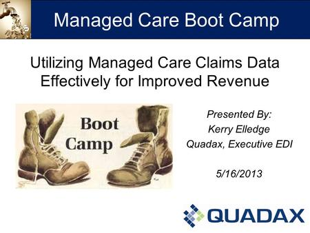 Utilizing Managed Care Claims Data Effectively for Improved Revenue Presented By: Kerry Elledge Quadax, Executive EDI 5/16/2013 Managed Care Boot Camp.