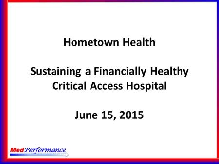 Hometown Health Sustaining a Financially Healthy Critical Access Hospital June 15, 2015.