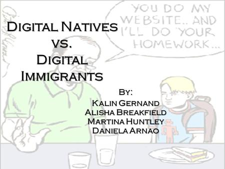 Digital Natives vs. Digital Immigrants By: Kalin Gernand Alisha Breakfield Martina Huntley Daniela Arnao.