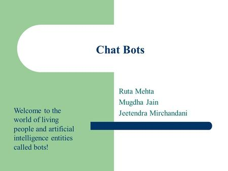 Chat Bots Ruta Mehta Mugdha Jain Jeetendra Mirchandani Welcome to the world of living people and artificial intelligence entities called bots!