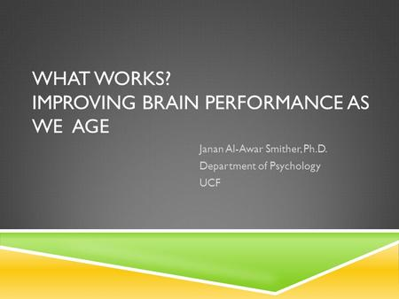 WHAT WORKS? IMPROVING BRAIN PERFORMANCE AS WE AGE Janan Al-Awar Smither, Ph.D. Department of Psychology UCF.