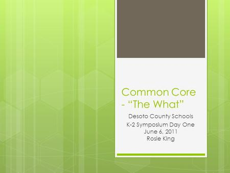 "Common Core - ""The What"" Desoto County Schools K-2 Symposium Day One June 6, 2011 Rosie King."