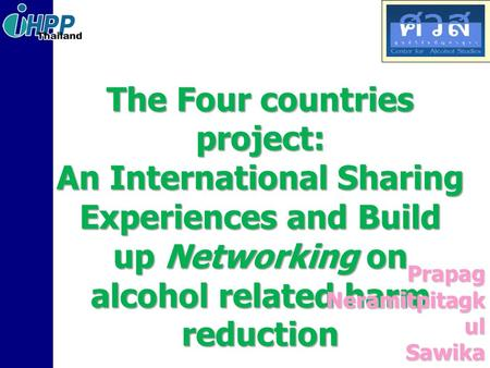 The Four countries project: An International Sharing Experiences and Build up Networking on alcohol related harm reduction Prapag Neramitpitagk ul Sawika.