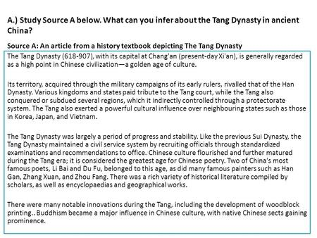 A.) Study Source A below. What can you infer about the Tang Dynasty in ancient <strong>China</strong>? The Tang Dynasty (618-907), with its capital at Changan (present-day.
