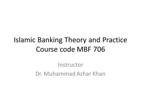 Islamic Banking Theory and Practice Course code MBF 706 Instructor Dr. Muhammad Azhar Khan.