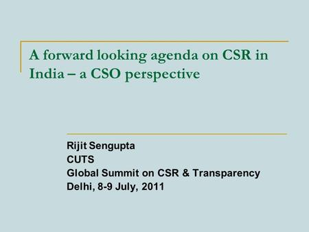 A forward looking agenda on CSR in India – a CSO perspective Rijit Sengupta CUTS Global Summit on CSR & Transparency Delhi, 8-9 July, 2011.