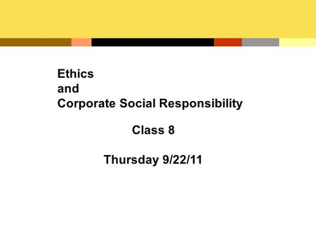Ethics and Corporate Social Responsibility Class 8 Thursday 9/22/11.