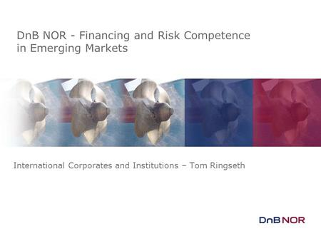 DnB NOR - Financing and Risk Competence in Emerging Markets International Corporates and Institutions – Tom Ringseth.