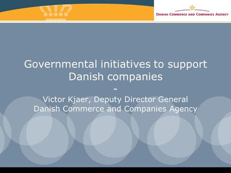 Governmental initiatives to support Danish companies - Victor Kjaer, Deputy Director General Danish Commerce and Companies Agency.