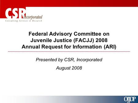 Federal Advisory Committee on Juvenile Justice (FACJJ) 2008 Annual Request for Information (ARI) Presented by CSR, Incorporated August 2008.