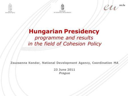 Hungarian Presidency programme and results in the field of Cohesion Policy Zsuzsanna Kondor, National Development Agency, Coordination MA 23 June 2011.